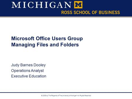 © 2005 by The Regents of The University of Michigan All Rights Reserved Microsoft Office Users Group Managing Files and Folders Judy Barnes Dooley Operations.