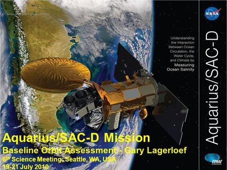 Aquarius/SAC-D Mission Baseline Orbit Assessment - Gary Lagerloef 6 th Science Meeting; Seattle, WA, USA 19-21 July 2010.