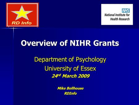 Overview of NIHR Grants Department of Psychology University of Essex 24 rd March 2009 Mike Bellhouse RDInfo.