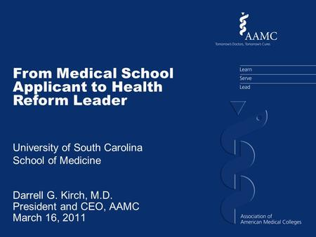 Darrell G. Kirch, M.D. President and CEO, AAMC March 16, 2011 From Medical School Applicant to Health Reform Leader University of South Carolina School.