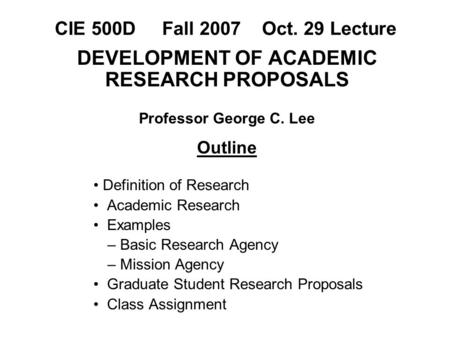 CIE 500D Fall 2007 Oct. 29 Lecture DEVELOPMENT OF ACADEMIC RESEARCH PROPOSALS Professor George C. Lee Outline Definition of Research Academic Research.