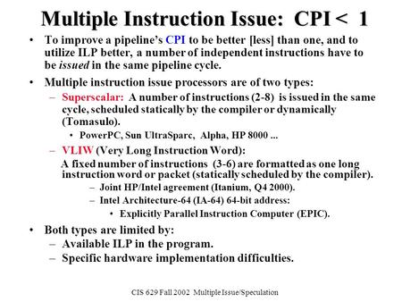 CIS 629 Fall 2002 Multiple Issue/Speculation Multiple Instruction Issue: CPI < 1 To improve a pipeline's CPI to be better [less] than one, and to utilize.