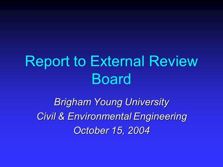 Report to External Review Board Brigham Young University Civil & Environmental Engineering October 15, 2004.