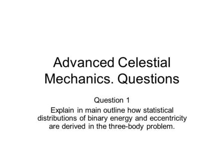 Advanced Celestial Mechanics. Questions Question 1 Explain in main outline how statistical distributions of binary energy and eccentricity are derived.