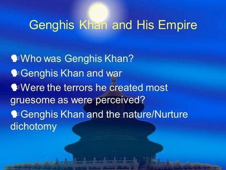 Genghis Khan and His Empire Who was Genghis Khan? Genghis Khan and war Were the terrors he created most gruesome as were perceived? Genghis Khan and the.