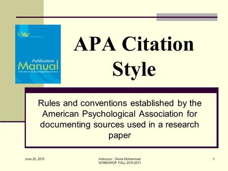 June 26, 2015 Instructor: Gloria Mohammad WORKSHOP FALL 2010-2011 1 APA Citation Style Rules and conventions established by the American Psychological.