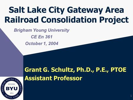 1 Salt Lake City Gateway Area Railroad Consolidation Project Grant G. Schultz, Ph.D., P.E., PTOE Assistant Professor Brigham Young University CE En 361.