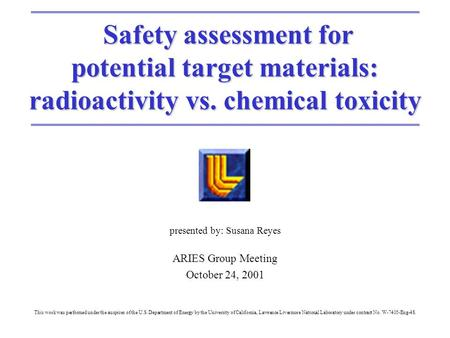 Safety assessment for Safety assessment for potential target materials: radioactivity vs. chemical toxicity presented by: Susana Reyes ARIES Group Meeting.