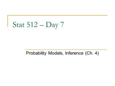 Stat 512 – Day 7 Probability Models, Inference (Ch. 4)