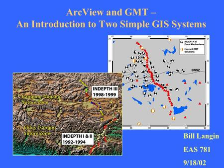 ArcView and GMT – An Introduction to Two Simple GIS Systems Bill Langin EAS 781 9/18/02.