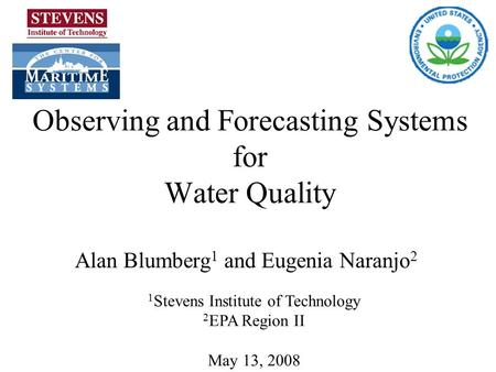 Observing and Forecasting Systems for Water Quality Alan Blumberg 1 and Eugenia Naranjo 2 1 Stevens Institute of Technology 2 EPA Region II May 13, 2008.
