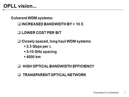 Proprietary & Confidential1 OPLL vision... Coherent WDM systems:  INCREASED BANDWIDTH BY > 10 X  LOWER COST PER BIT  Closely spaced, long haul WDM systems.