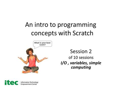 An intro to programming concepts with Scratch Session 2 of 10 sessions I/O, variables, simple computing.