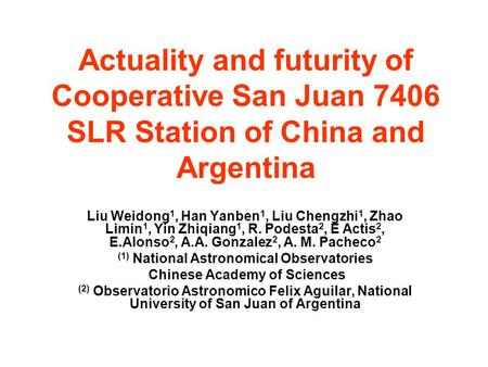 Actuality and futurity of Cooperative San Juan 7406 SLR Station of China and Argentina Liu Weidong 1, Han Yanben 1, Liu Chengzhi 1, Zhao Limin 1, Yin Zhiqiang.