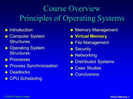 Virtual Memory 1 © 2000 Franz Kurfess Course Overview Principles of Operating Systems  Introduction  Computer System Structures  Operating System Structures.