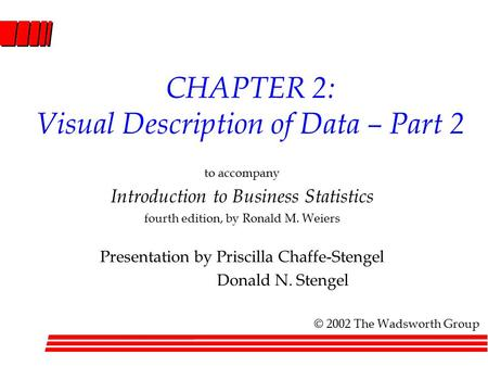 CHAPTER 2: Visual Description of Data – Part 2 to accompany Introduction to Business Statistics fourth edition, by Ronald M. Weiers Presentation by Priscilla.