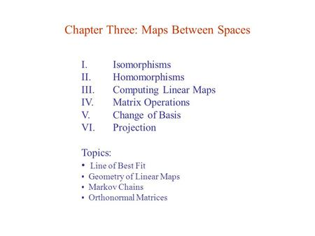 I. Isomorphisms II. Homomorphisms III. Computing Linear Maps IV. Matrix Operations V. Change of Basis VI. Projection Topics: Line of Best Fit Geometry.