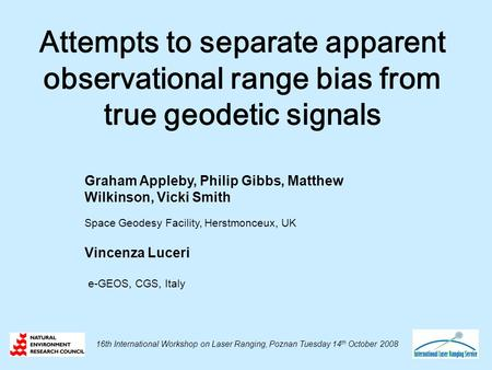 Attempts to separate apparent observational range bias from true geodetic signals Graham Appleby, Philip Gibbs, Matthew Wilkinson, Vicki Smith Space Geodesy.