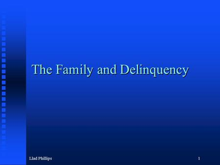 Llad Phillips1 The Family and Delinquency. Llad Phillips2 Themes in the Course Drugs: Marijuana is less dangerous than alcohol and tobacco Prisons getting.