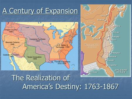 A Century of Expansion The Realization of 	 	 America's Destiny: 1763-1867.