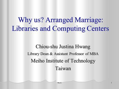MLCC 1 Why us? Arranged Marriage: Libraries and Computing Centers Chiou-shu Justina Hwang Library Dean & Assistant Professor of MBA Meiho Institute of.