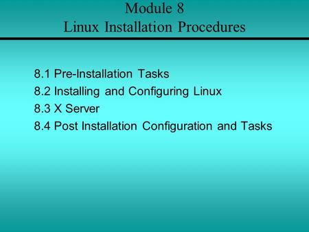 Module 8 Linux Installation Procedures 8.1 Pre-Installation Tasks 8.2 Installing and Configuring Linux 8.3 X Server 8.4 Post Installation Configuration.