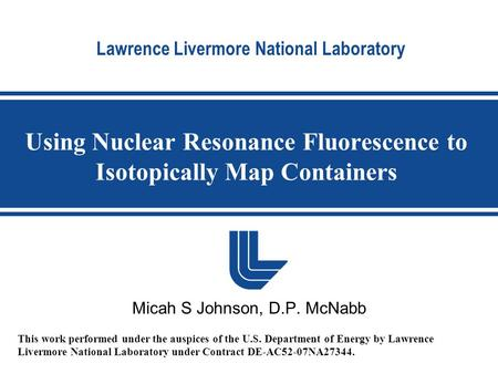 Lawrence Livermore National Laboratory Using Nuclear Resonance Fluorescence to Isotopically Map Containers Micah S Johnson, D.P. McNabb This work performed.