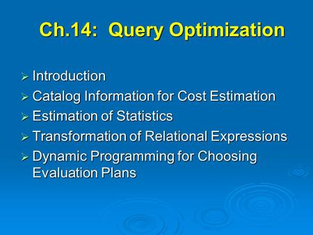 Ch.14: Query Optimization  Introduction  Catalog Information for Cost Estimation  Estimation of Statistics  Transformation of Relational Expressions.