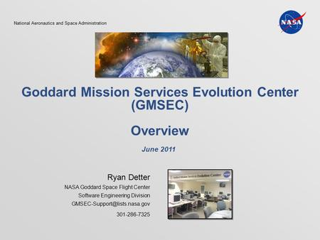 National Aeronautics and Space Administration Goddard Mission Services Evolution Center (GMSEC) Overview Ryan Detter NASA Goddard Space Flight Center Software.