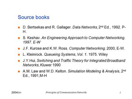 Oct 2004 Principles of Communication Networks 1 Source books D. Bertsekas and R. Gallager. Data Networks, 2 nd Ed., 1992. P- H. S. Keshav. An Engineering.