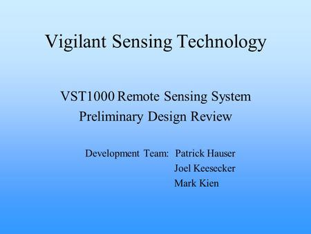 Vigilant Sensing Technology VST1000 Remote Sensing System Preliminary Design Review Development Team: Patrick Hauser Joel Keesecker Mark Kien.