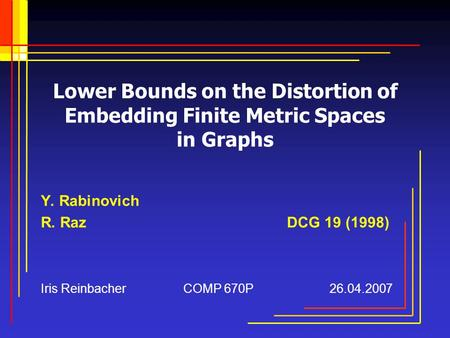 Lower Bounds on the Distortion of Embedding Finite Metric Spaces in Graphs Y. Rabinovich R. Raz DCG 19 (1998) Iris Reinbacher COMP 670P 26.04.2007.