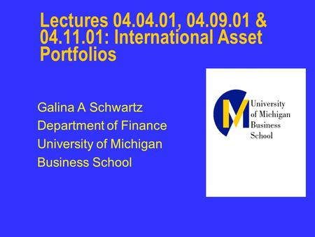 Lectures 04.04.01, 04.09.01 & 04.11.01: International Asset Portfolios Galina A Schwartz Department of Finance University of Michigan Business School.