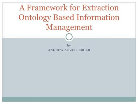 By ANDREW ZITZELBERGER A Framework for Extraction Ontology Based Information Management.
