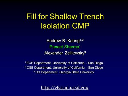 Fill for Shallow Trench Isolation CMP Andrew B. Kahng 1,2 Puneet Sharma 1 Alexander Zelikovsky 3 1 ECE Department, University of California – San Diego.