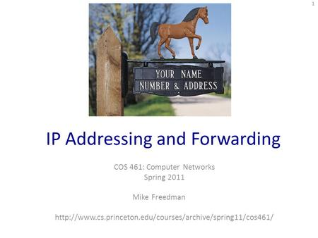 IP Addressing and Forwarding COS 461: Computer Networks Spring 2011 Mike Freedman  1.