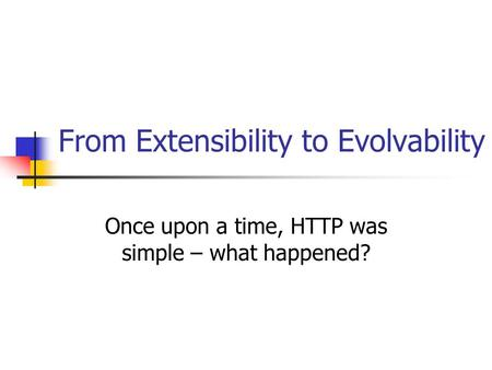 From Extensibility to Evolvability Once upon a time, HTTP was simple – what happened?