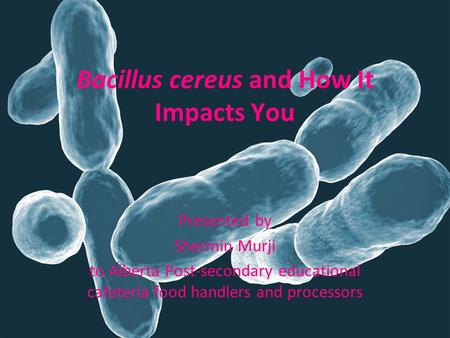 Bacillus cereus and How It Impacts You Presented by Shermin Murji to Alberta Post-secondary educational cafeteria food handlers and processors.