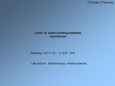Class 10: Earth-Orbiting Satellites And Review Thursday 5 February Reading: LKC 7.13 -- p. 574 - 615 Last lecture: Spectroscopy, mineral spectra.