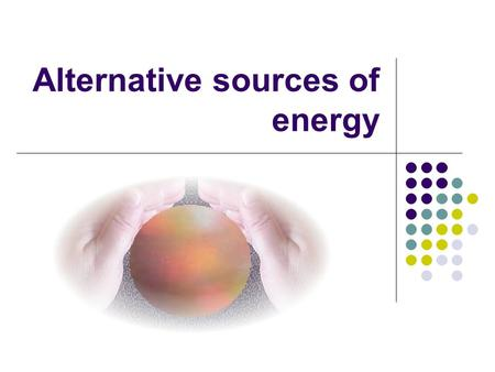 Alternative sources of energy. Lesson Objective By the end of this lesson I will be able to offer an explanation for the need to use alternative sources.