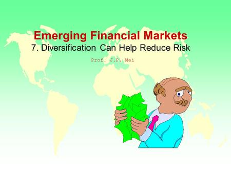 Emerging Financial Markets 7. Diversification Can Help Reduce Risk Prof. J.P. Mei.
