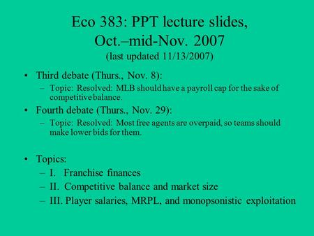 Eco 383: PPT lecture slides, Oct.–mid-Nov. 2007 (last updated 11/13/2007) Third debate (Thurs., Nov. 8): –Topic: Resolved: MLB should have a payroll cap.