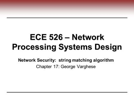ECE 526 – Network Processing Systems Design Network Security: string matching algorithm Chapter 17: George Varghese.