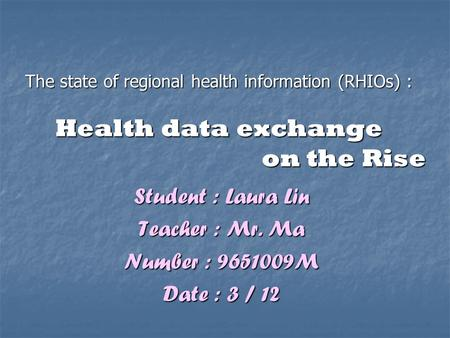 The state of regional health information (RHIOs) : Health data exchange on the Rise Student : Laura Lin Teacher : Mr. Ma Number : 9651009M Date : 3 / 12.