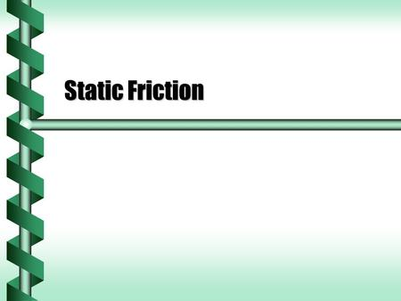 Static Friction. Holding in Place  Objects on an incline will often stay put.  There must be a force that holds the object in place.  Static friction.