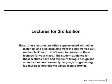 1  2004 Morgan Kaufmann Publishers Lectures for 3rd Edition Note: these lectures are often supplemented with other materials and also problems from the.
