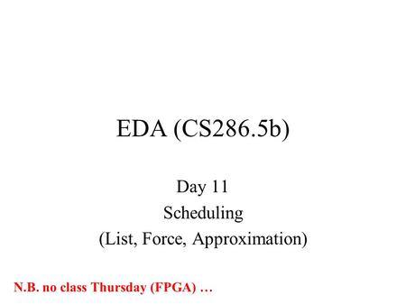 EDA (CS286.5b) Day 11 Scheduling (List, Force, Approximation) N.B. no class Thursday (FPGA) …