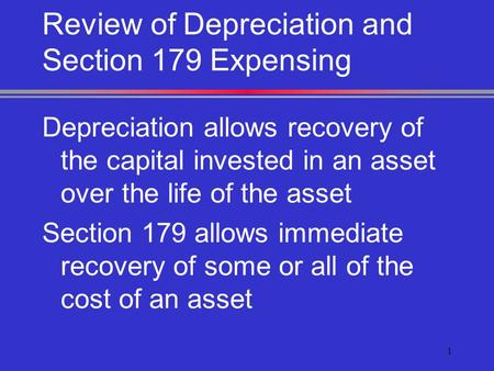 1 Review of Depreciation and Section 179 Expensing Depreciation allows recovery of the capital invested in an asset over the life of the asset Section.