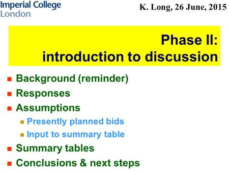 K. Long, 26 June, 2015 Phase II: introduction to discussion Background (reminder) Responses Assumptions Presently planned bids Input to summary table Summary.