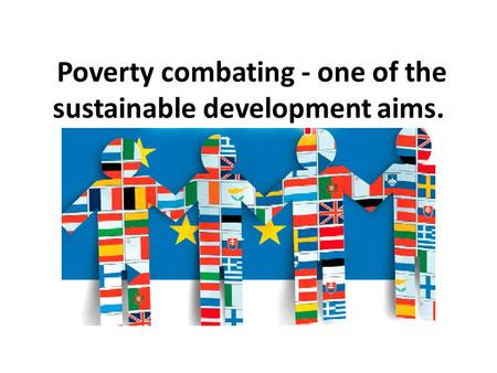 Poverty combating - one of the sustainable development aims.